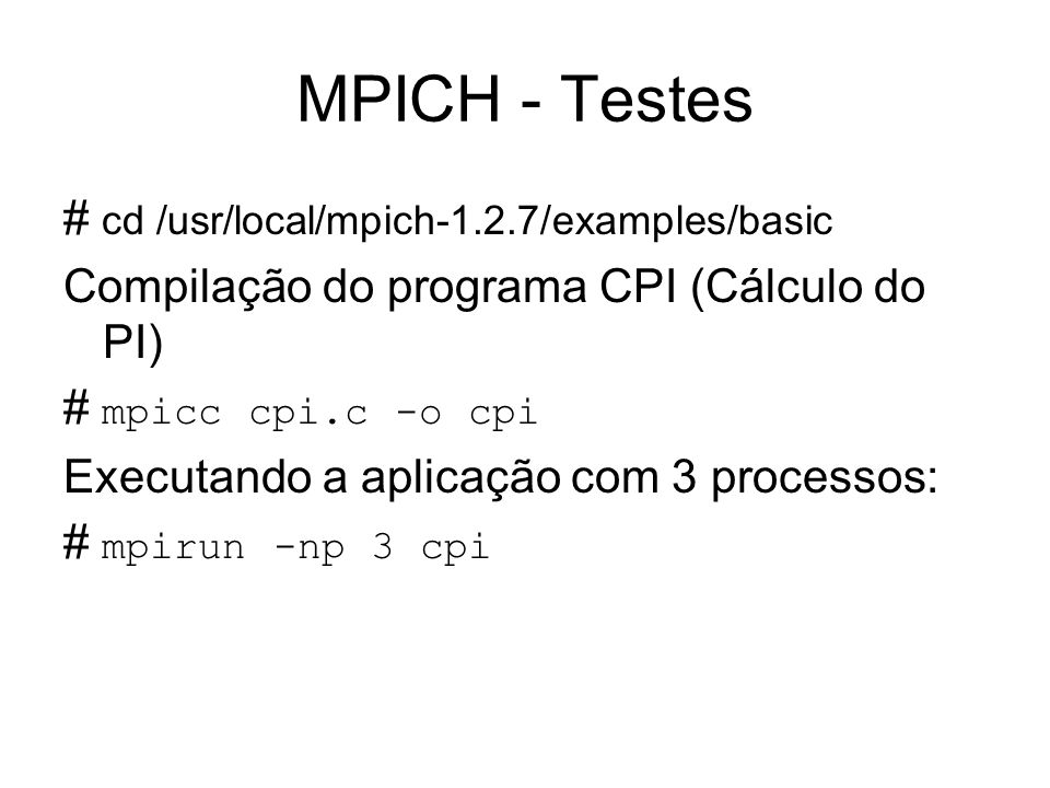 MPICH - Testes # cd /usr/local/mpich-1.2.7/examples/basic
