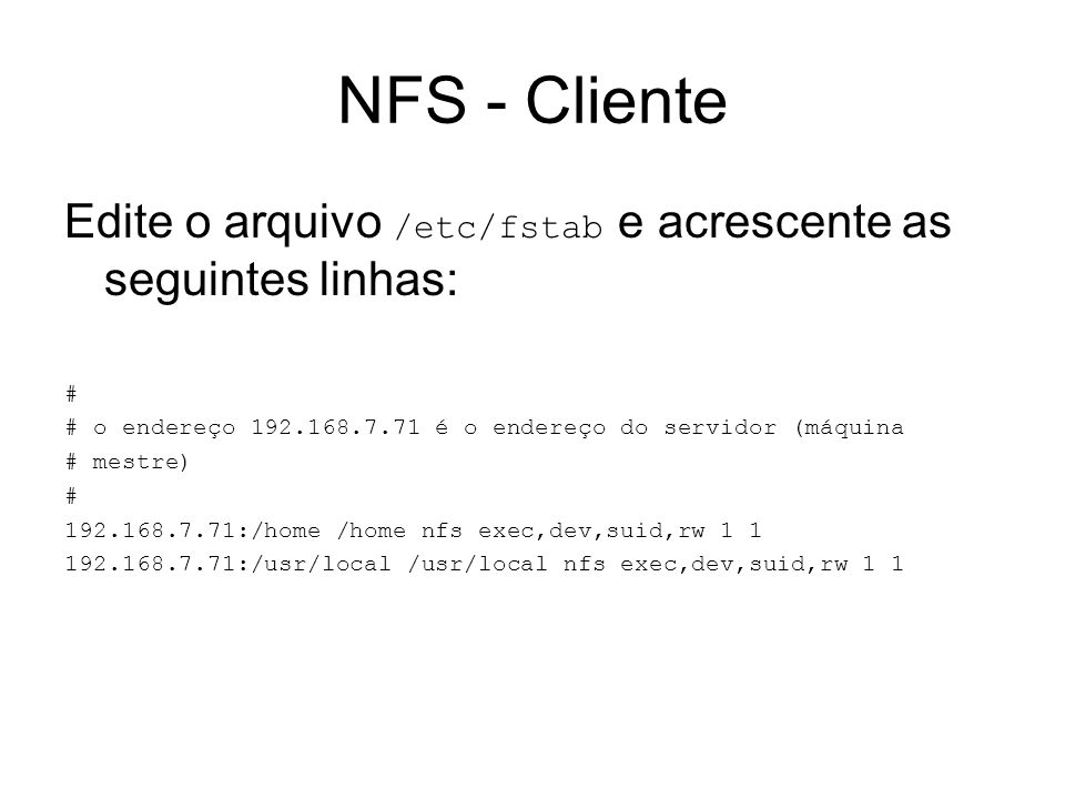 NFS - ClienteEdite o arquivo /etc/fstab e acrescente as seguintes linhas: # # o endereço 192.168.7.71 é o endereço do servidor (máquina.