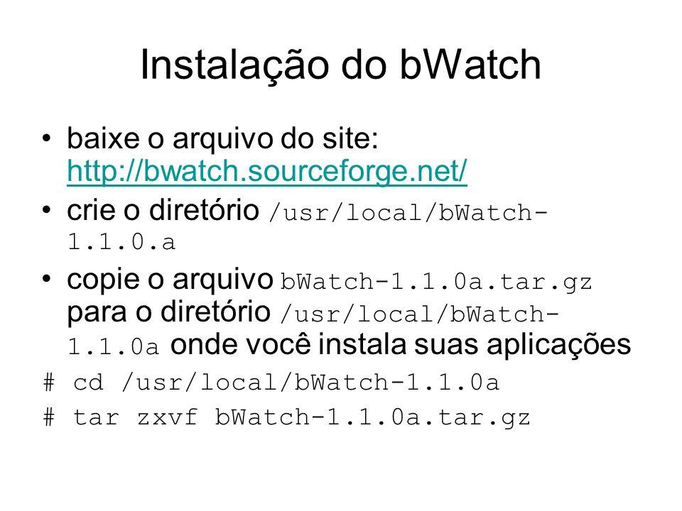 Instalação do bWatch baixe o arquivo do site: http://bwatch.sourceforge.net/ crie o diretório /usr/local/bWatch-1.1.0.a.