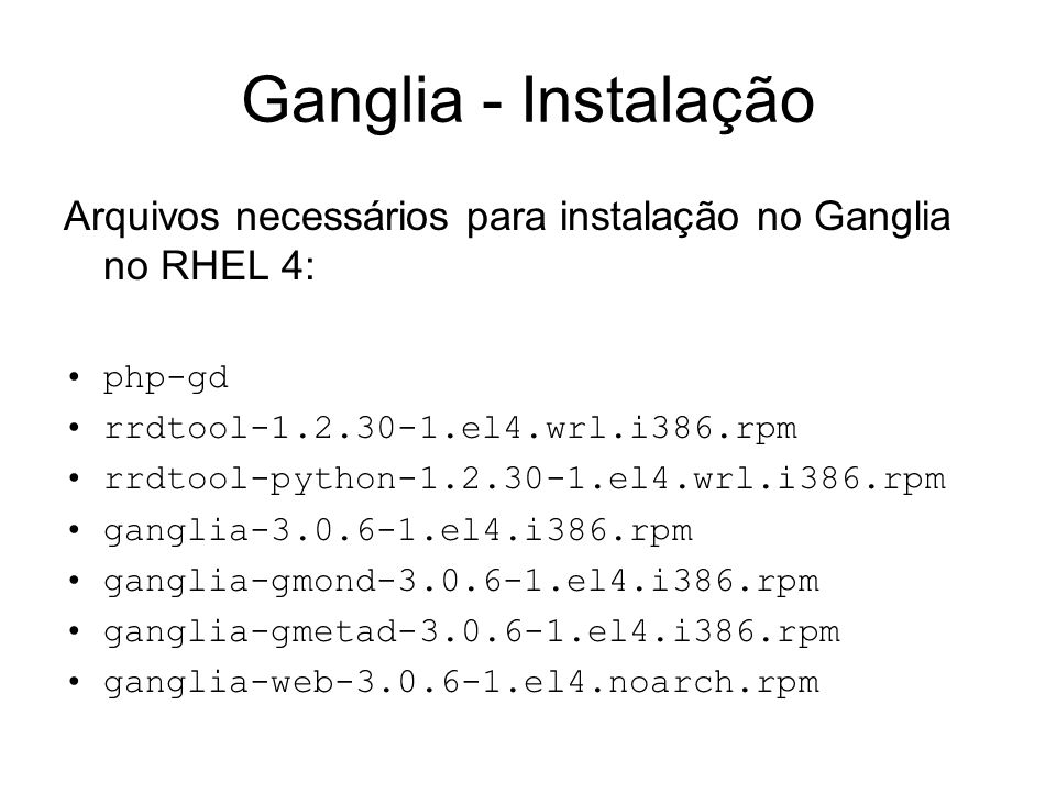 Ganglia - Instalação Arquivos necessários para instalação no Ganglia no RHEL 4: php-gd. rrdtool-1.2.30-1.el4.wrl.i386.rpm.