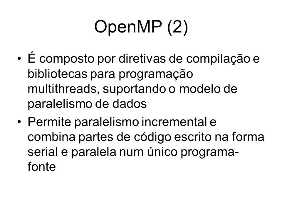 OpenMP (2) É composto por diretivas de compilação e bibliotecas para programação multithreads, suportando o modelo de paralelismo de dados.
