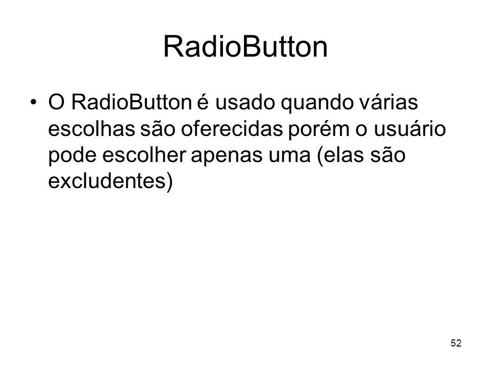 RadioButton O RadioButton é usado quando várias escolhas são oferecidas porém o usuário pode escolher apenas uma (elas são excludentes)