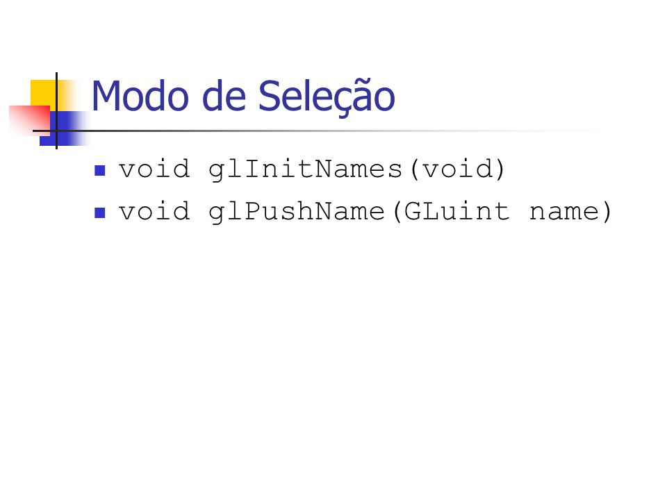 Modo de Seleção void glInitNames(void) void glPushName(GLuint name)