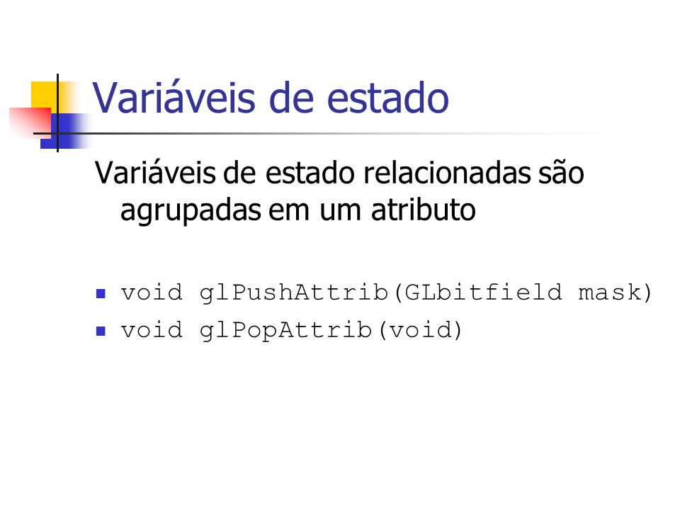 Variáveis de estado Variáveis de estado relacionadas são agrupadas em um atributo. void glPushAttrib(GLbitfield mask)