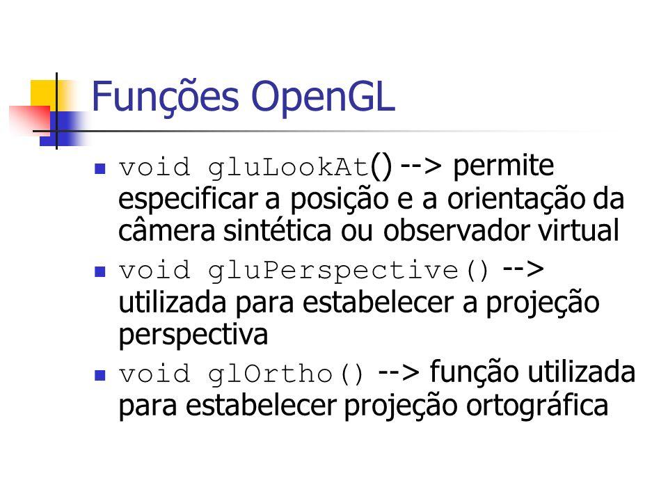 Funções OpenGL void gluLookAt() --> permite especificar a posição e a orientação da câmera sintética ou observador virtual.