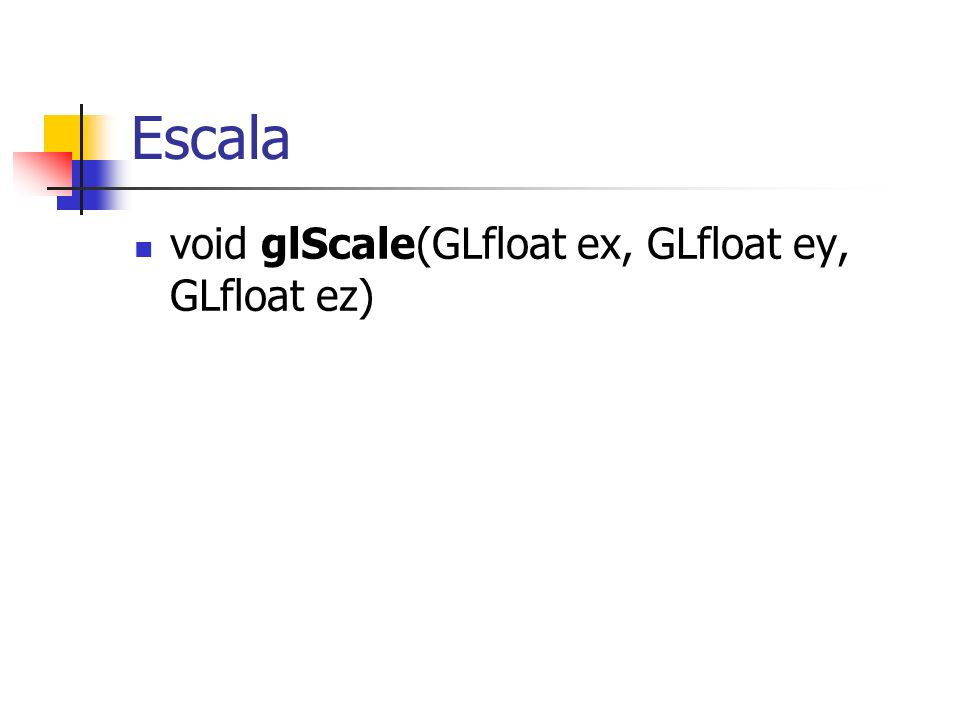 Escala void glScale(GLfloat ex, GLfloat ey, GLfloat ez)