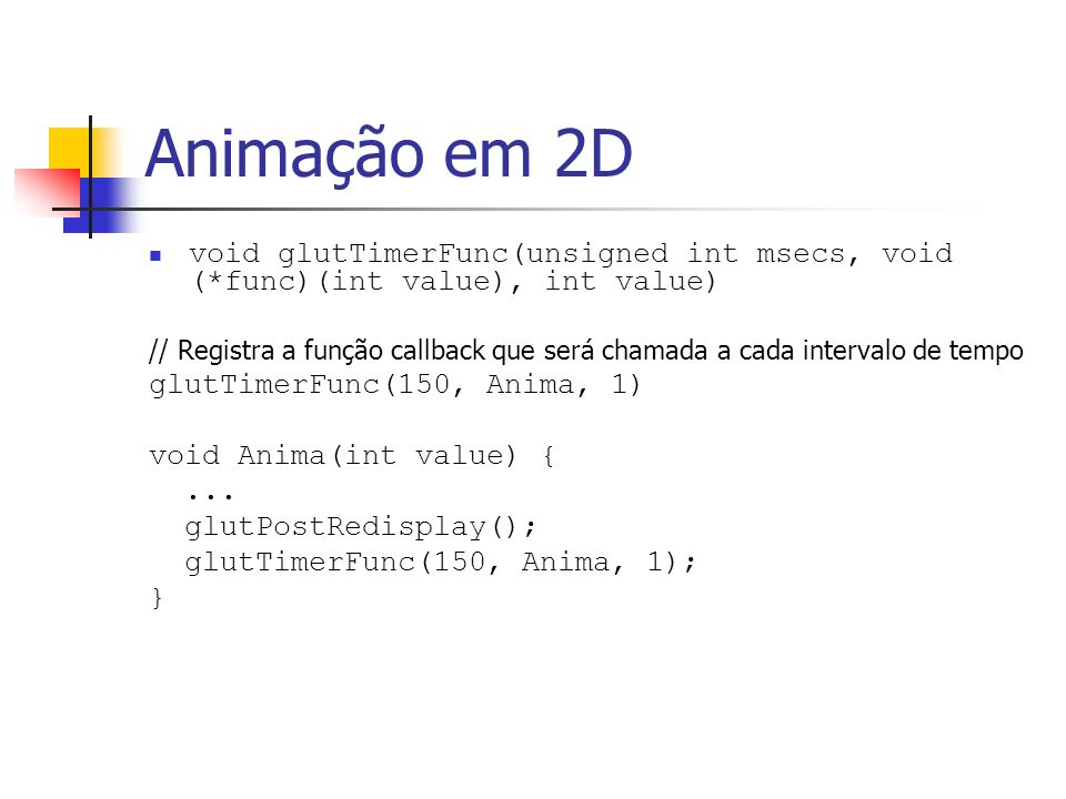 Animação em 2D void glutTimerFunc(unsigned int msecs, void (*func)(int value), int value)