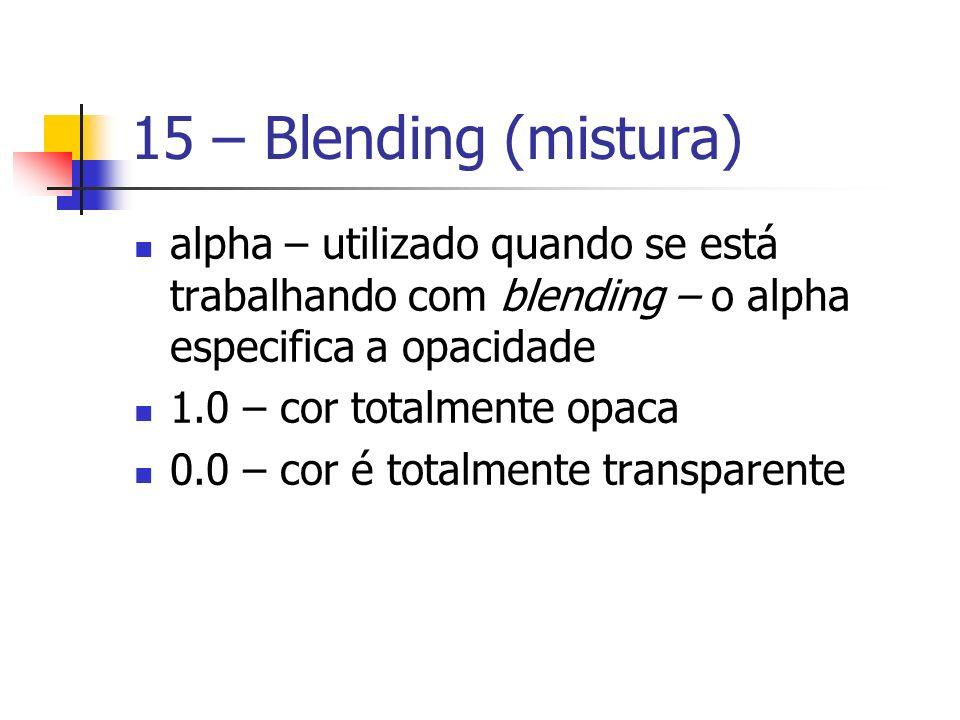 15 – Blending (mistura) alpha – utilizado quando se está trabalhando com blending – o alpha especifica a opacidade.