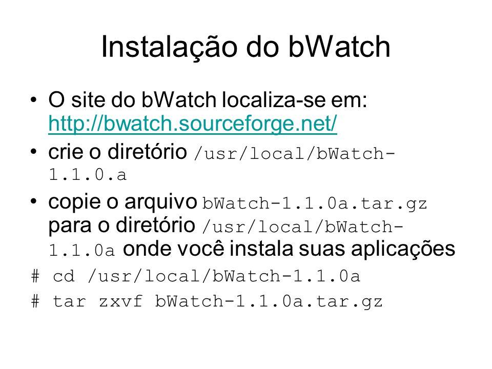 Instalação do bWatch O site do bWatch localiza-se em: http://bwatch.sourceforge.net/ crie o diretório /usr/local/bWatch-1.1.0.a.