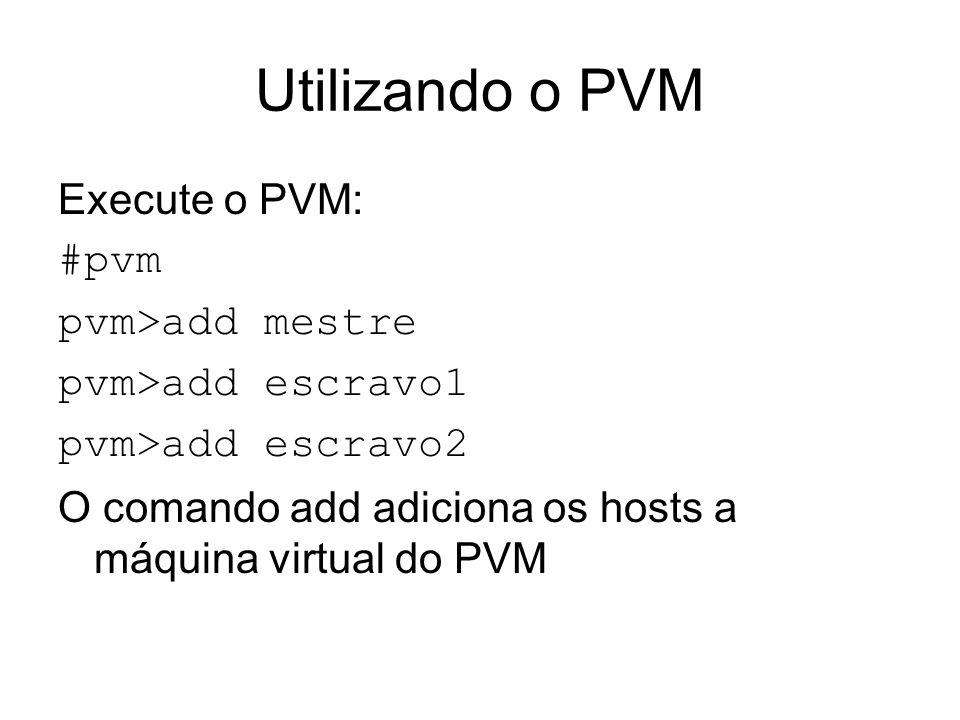Utilizando o PVM Execute o PVM: #pvm pvm>add mestre
