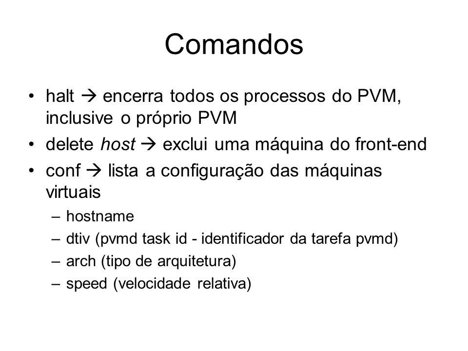 Comandos halt  encerra todos os processos do PVM, inclusive o próprio PVM. delete host  exclui uma máquina do front-end.