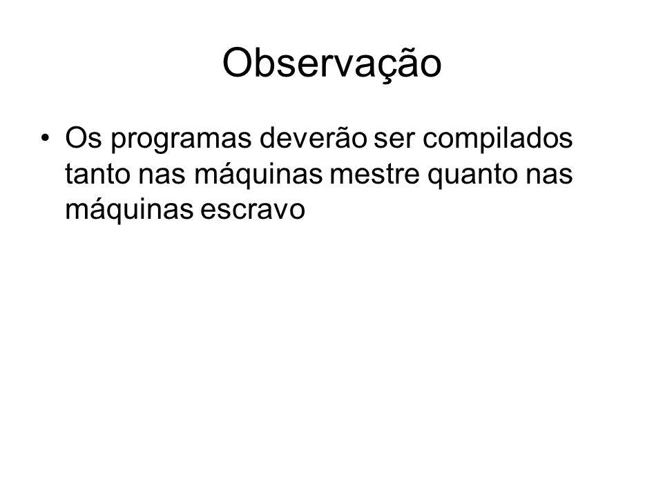 Observação Os programas deverão ser compilados tanto nas máquinas mestre quanto nas máquinas escravo.