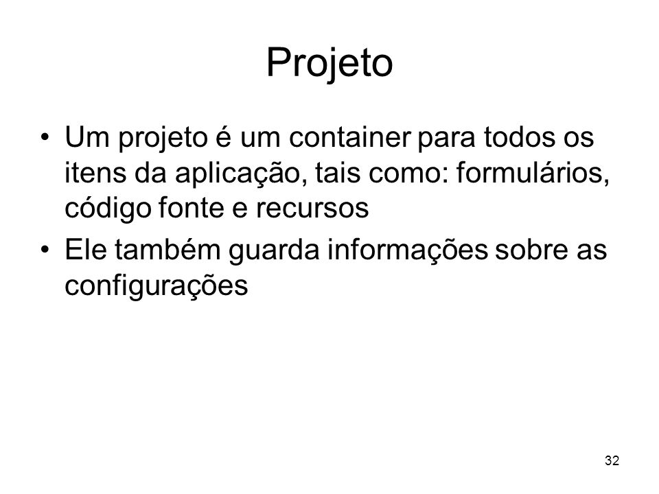 Projeto Um projeto é um container para todos os itens da aplicação, tais como: formulários, código fonte e recursos.