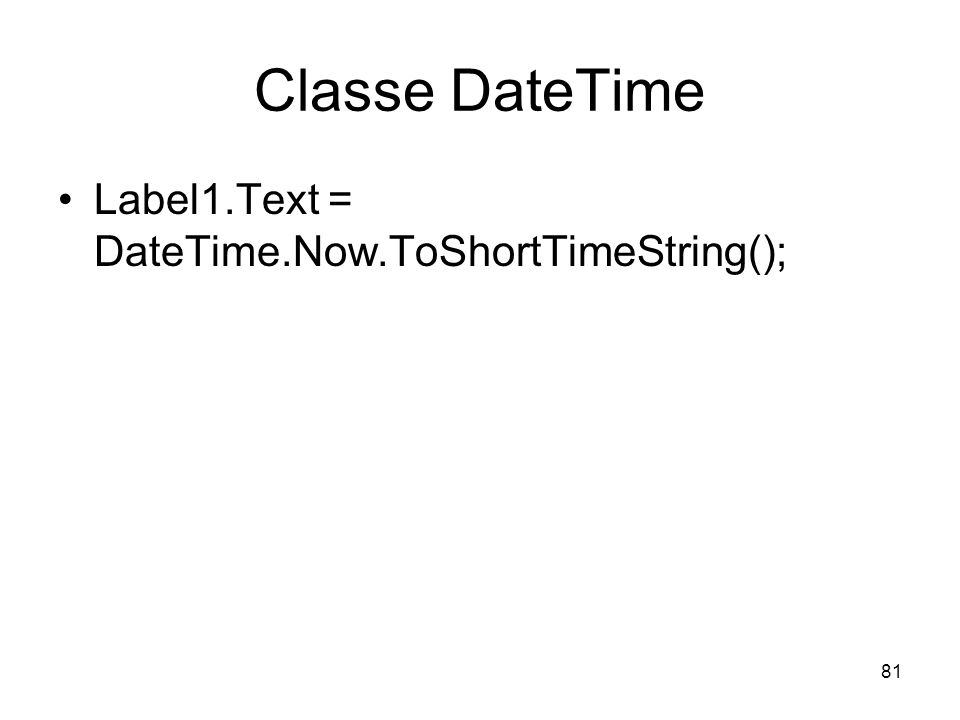 Classe DateTime Label1.Text = DateTime.Now.ToShortTimeString();