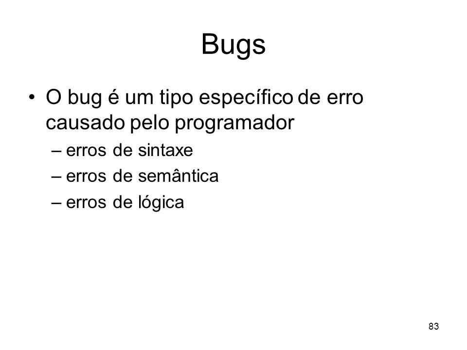 Bugs O bug é um tipo específico de erro causado pelo programador
