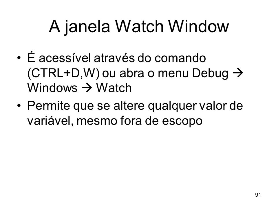 A janela Watch Window É acessível através do comando (CTRL+D,W) ou abra o menu Debug  Windows  Watch.