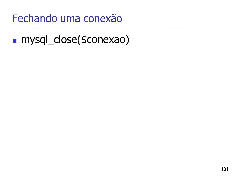Fechando uma conexão mysql_close($conexao)