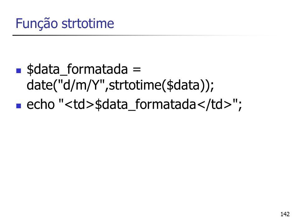 Função strtotime $data_formatada = date( d/m/Y ,strtotime($data)); echo <td>$data_formatada</td> ;