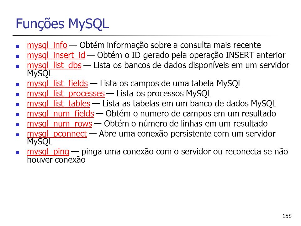 Funções MySQL mysql_info — Obtém informação sobre a consulta mais recente. mysql_insert_id — Obtém o ID gerado pela operação INSERT anterior.