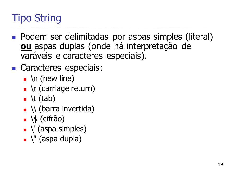 Tipo String Podem ser delimitadas por aspas simples (literal) ou aspas duplas (onde há interpretação de varáveis e caracteres especiais).