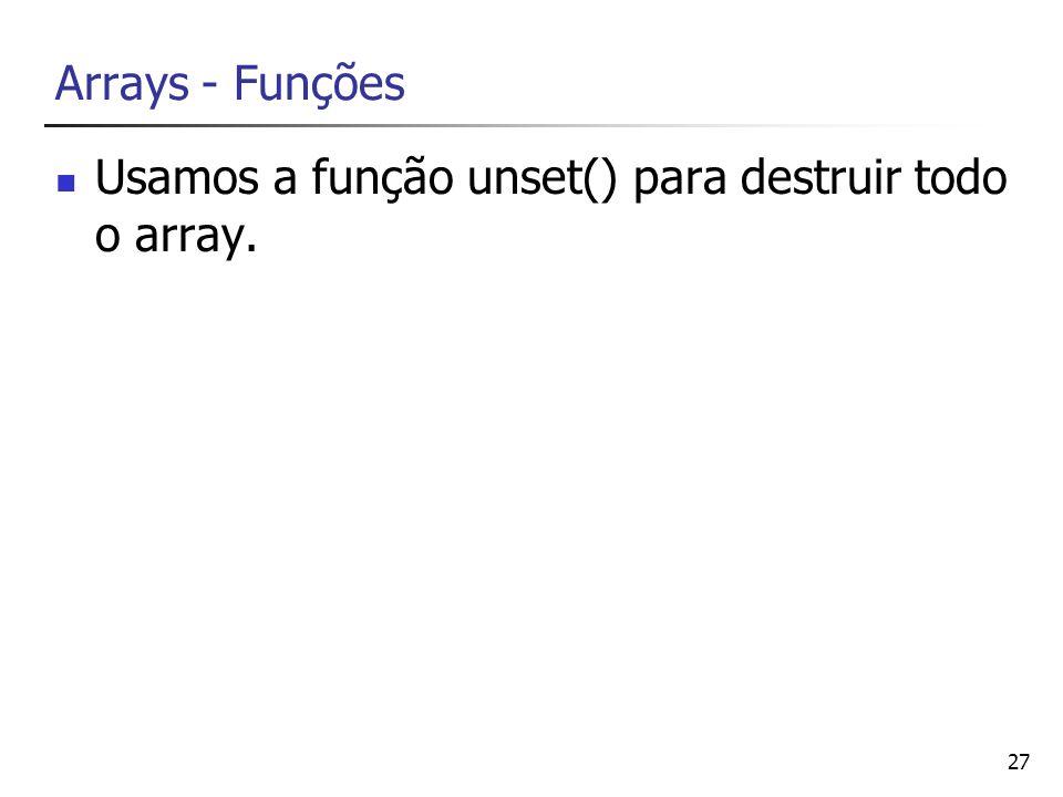 Arrays - Funções Usamos a função unset() para destruir todo o array.