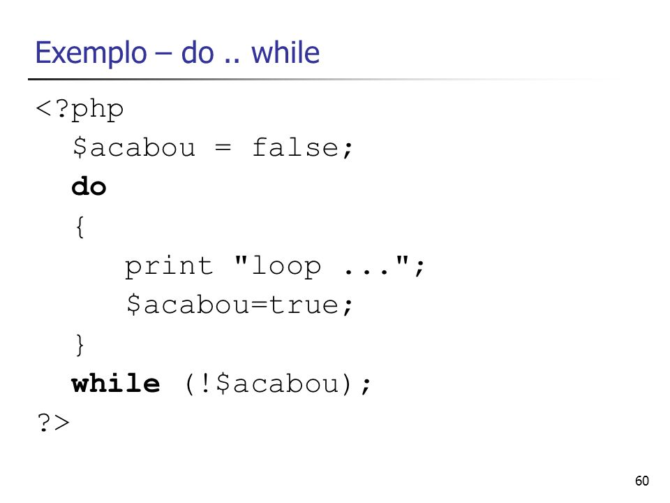 Exemplo – do .. while < php. $acabou = false; do. { print loop ... ; $acabou=true; } while (!$acabou);