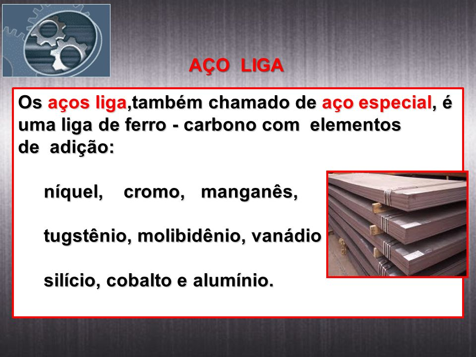 AÇO LIGA Os aços liga,também chamado de aço especial, é uma liga de ferro - carbono com elementos.