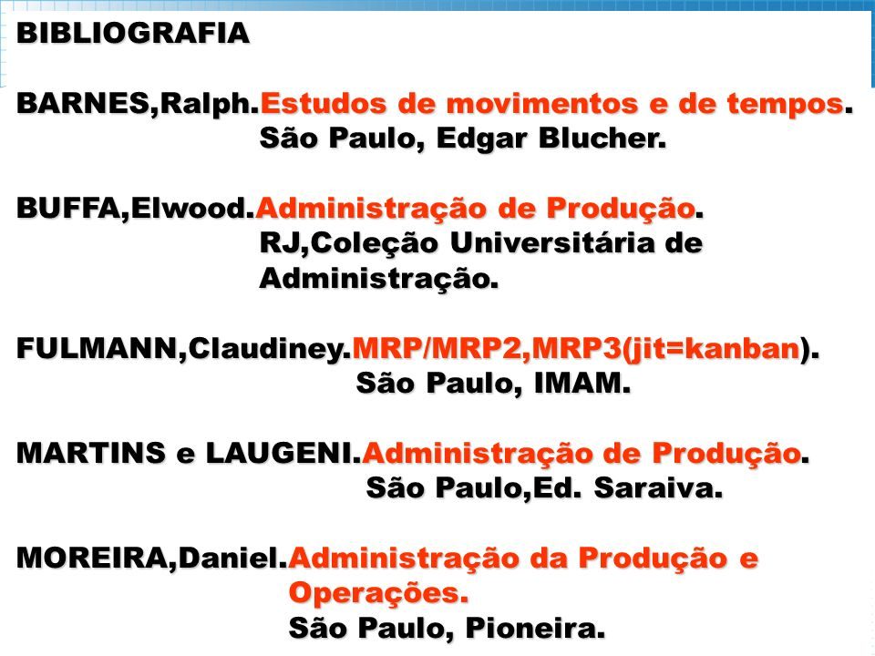 BIBLIOGRAFIA BARNES,Ralph.Estudos de movimentos e de tempos. São Paulo, Edgar Blucher. BUFFA,Elwood.Administração de Produção.