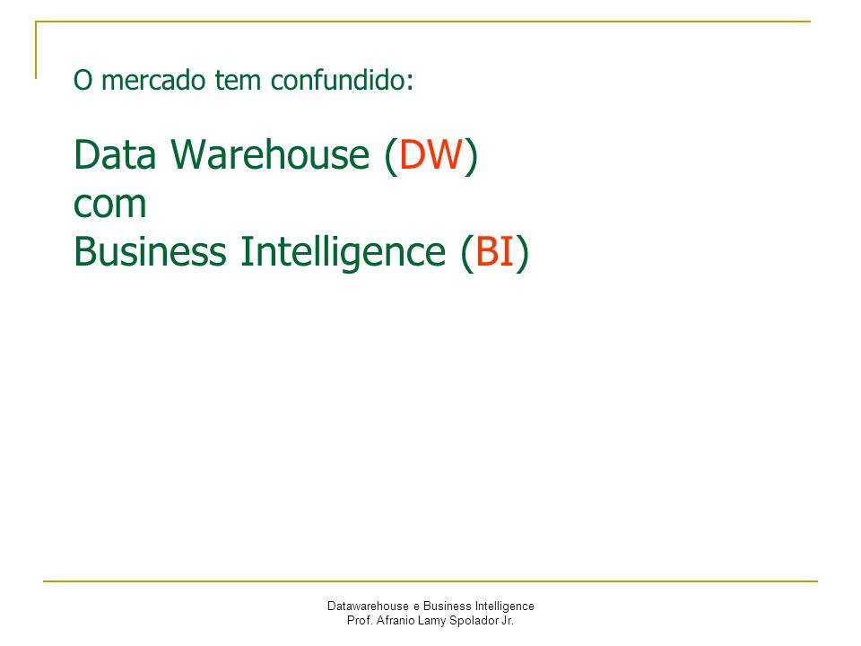 O mercado tem confundido: Data Warehouse (DW) com Business Intelligence (BI)
