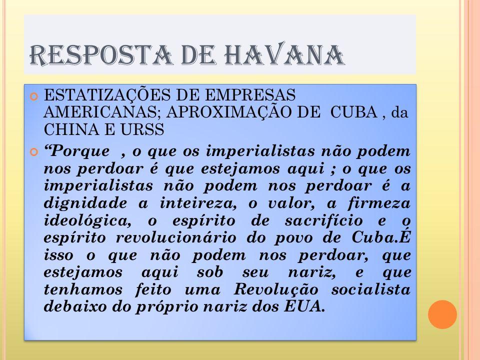 RESPOSTA DE HAVANA ESTATIZAÇÕES DE EMPRESAS AMERICANAS; APROXIMAÇÃO DE CUBA , da CHINA E URSS.
