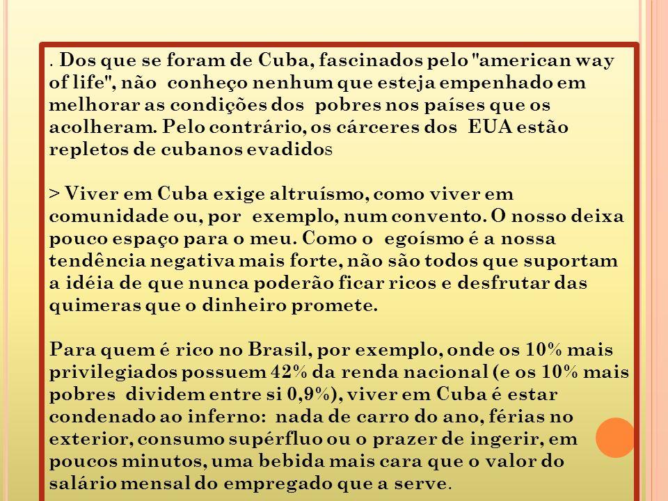 . Dos que se foram de Cuba, fascinados pelo american way of life , não conheço nenhum que esteja empenhado em melhorar as condições dos pobres nos países que os acolheram. Pelo contrário, os cárceres dos EUA estão repletos de cubanos evadidos > Viver em Cuba exige altruísmo, como viver em comunidade ou, por exemplo, num convento. O nosso deixa pouco espaço para o meu. Como o egoísmo é a nossa tendência negativa mais forte, não são todos que suportam a idéia de que nunca poderão ficar ricos e desfrutar das quimeras que o dinheiro promete.
