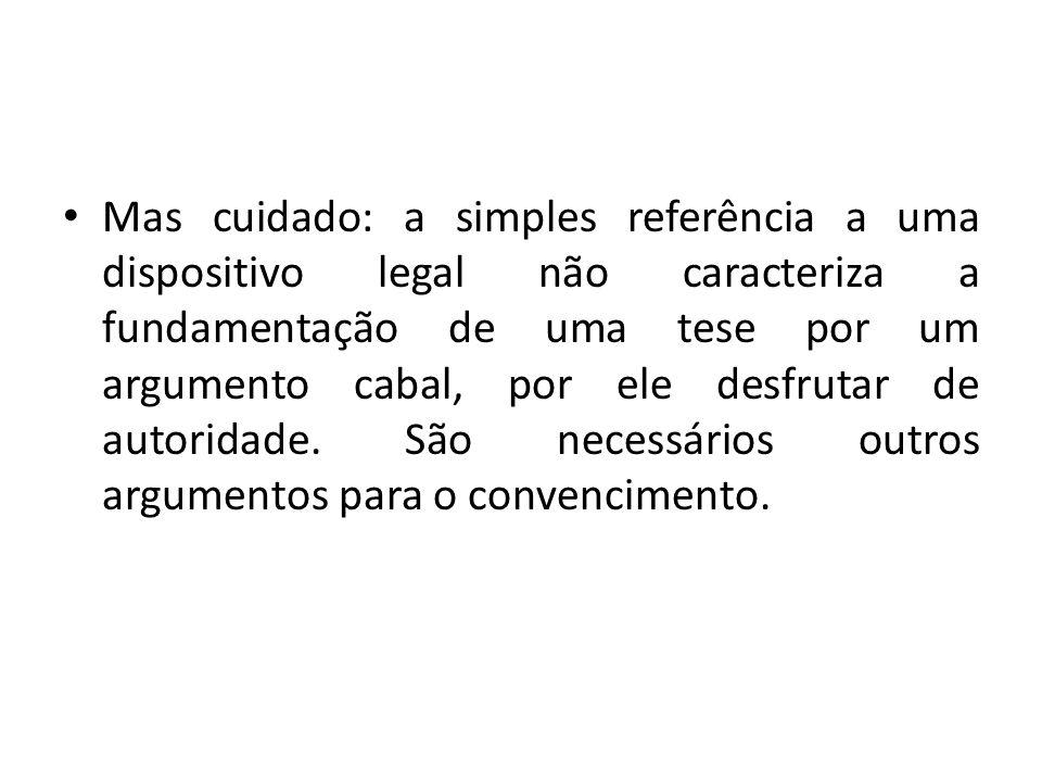 Mas cuidado: a simples referência a uma dispositivo legal não caracteriza a fundamentação de uma tese por um argumento cabal, por ele desfrutar de autoridade.