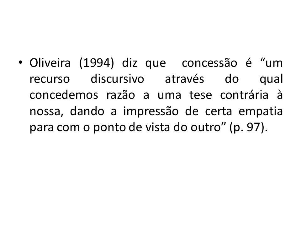 Oliveira (1994) diz que concessão é um recurso discursivo através do qual concedemos razão a uma tese contrária à nossa, dando a impressão de certa empatia para com o ponto de vista do outro (p.