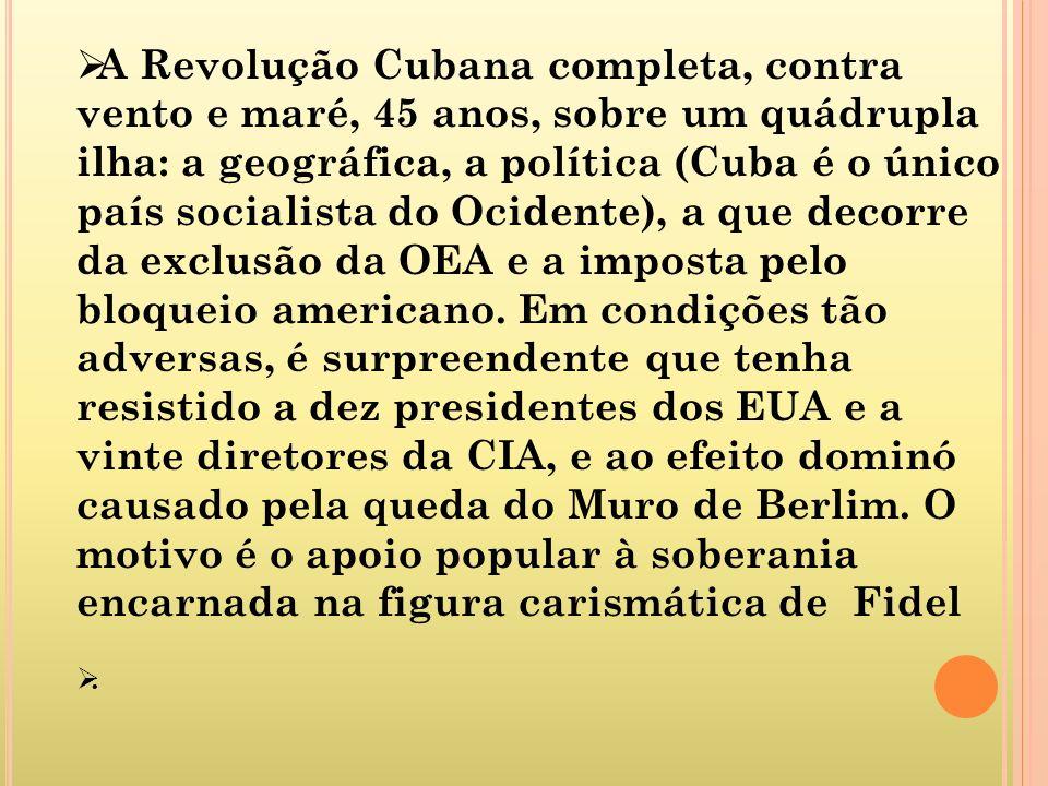 A Revolução Cubana completa, contra vento e maré, 45 anos, sobre um quádrupla ilha: a geográfica, a política (Cuba é o único país socialista do Ocidente), a que decorre da exclusão da OEA e a imposta pelo bloqueio americano. Em condições tão adversas, é surpreendente que tenha resistido a dez presidentes dos EUA e a vinte diretores da CIA, e ao efeito dominó causado pela queda do Muro de Berlim. O motivo é o apoio popular à soberania encarnada na figura carismática de Fidel