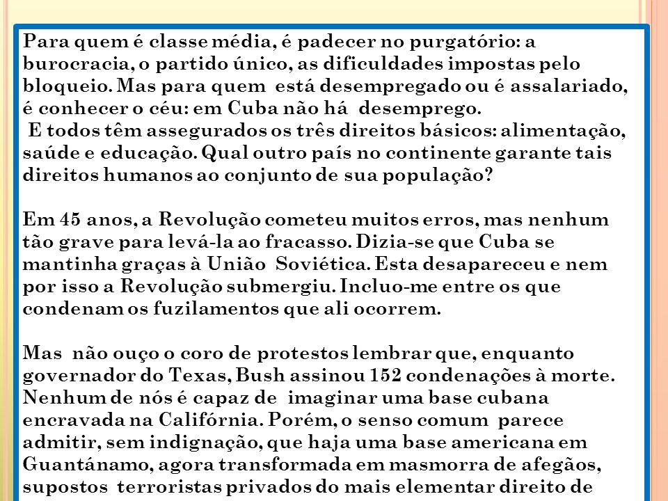 Para quem é classe média, é padecer no purgatório: a burocracia, o partido único, as dificuldades impostas pelo bloqueio. Mas para quem está desempregado ou é assalariado, é conhecer o céu: em Cuba não há desemprego.