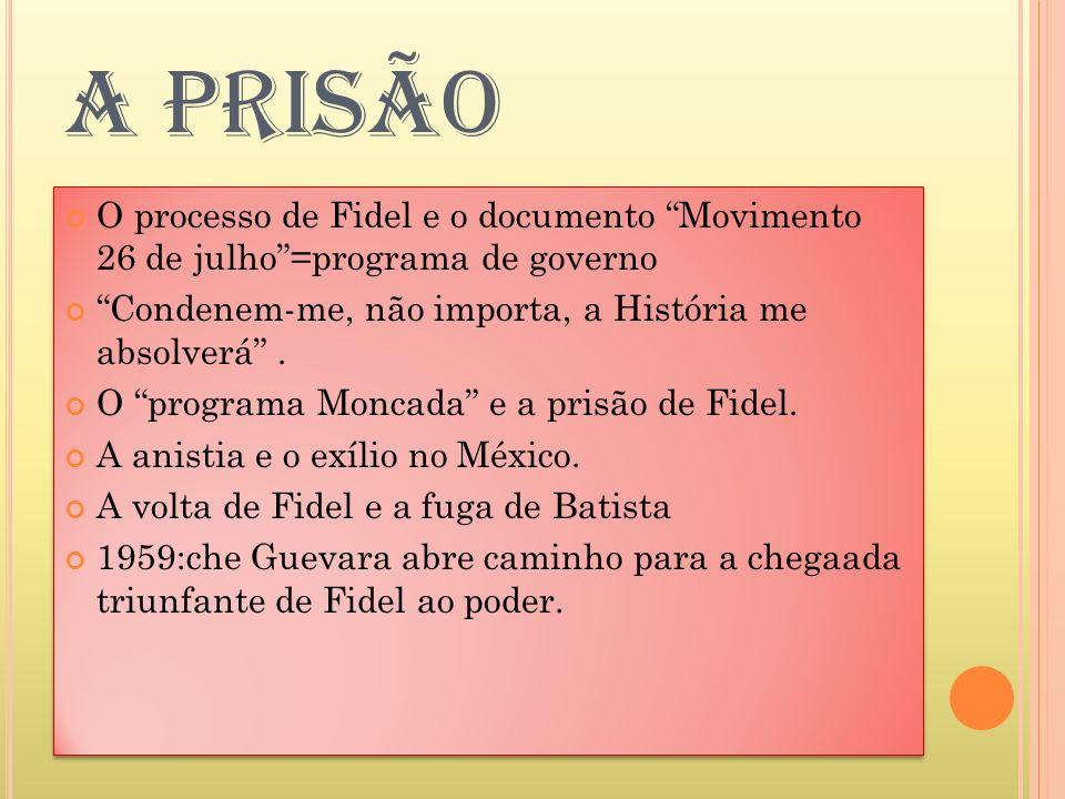 A PRISÃO O processo de Fidel e o documento Movimento 26 de julho =programa de governo. Condenem-me, não importa, a História me absolverá .