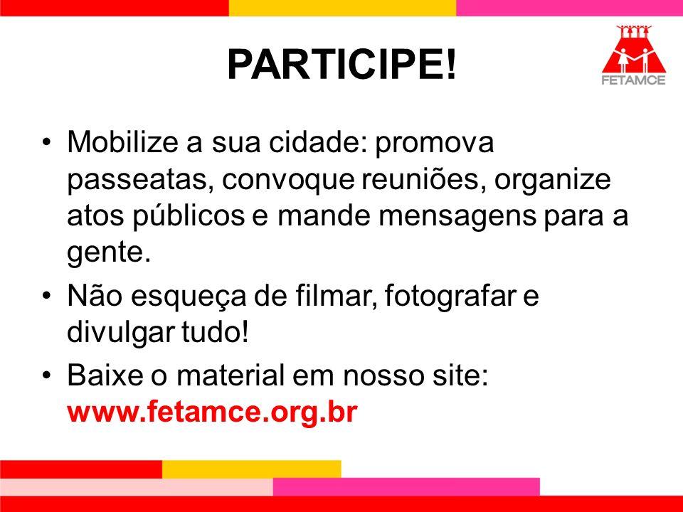 PARTICIPE! Mobilize a sua cidade: promova passeatas, convoque reuniões, organize atos públicos e mande mensagens para a gente.