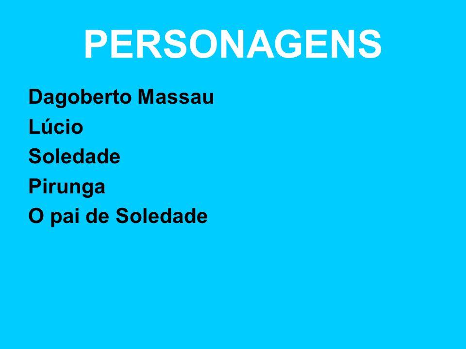 PERSONAGENS Dagoberto Massau Lúcio Soledade Pirunga O pai de Soledade