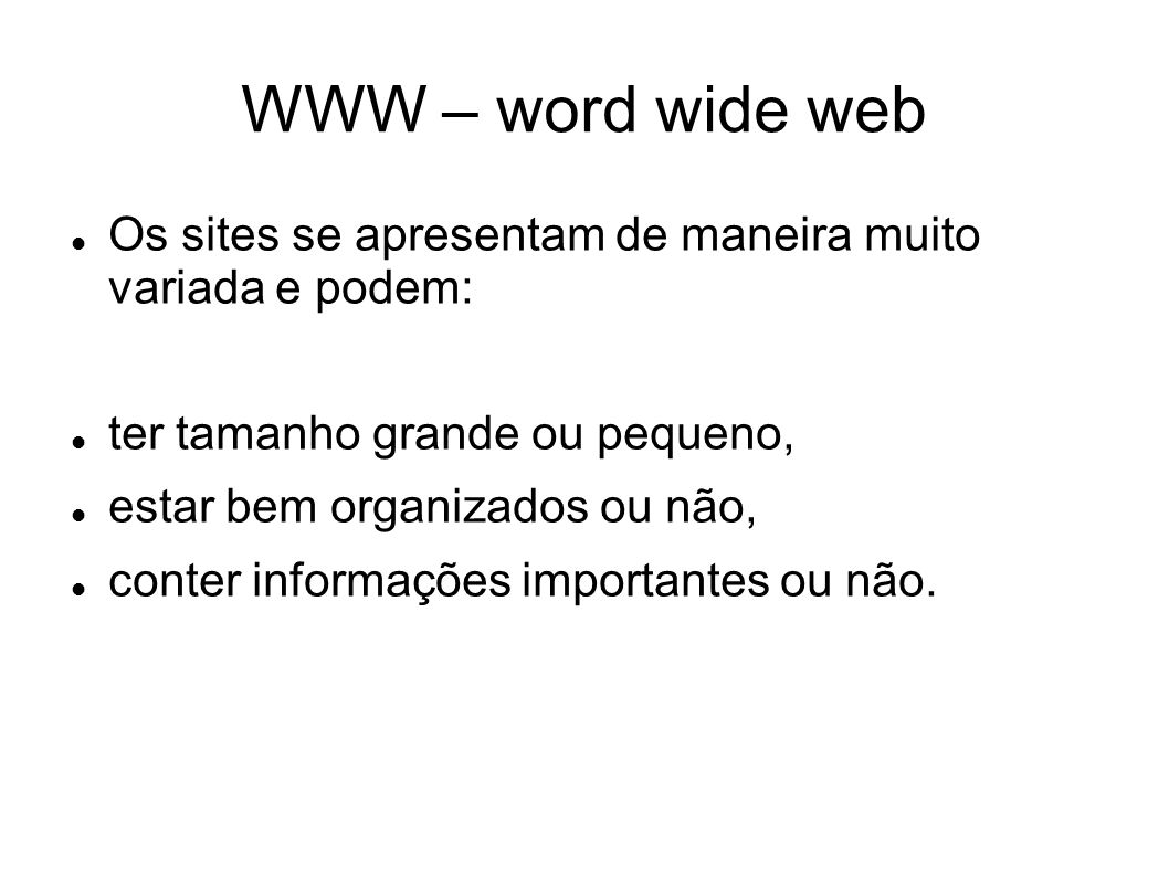 WWW – word wide web Os sites se apresentam de maneira muito variada e podem: ter tamanho grande ou pequeno,