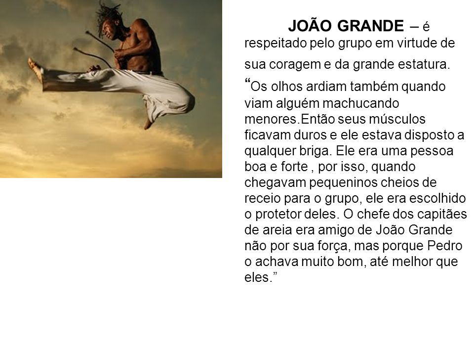 JOÃO GRANDE – é respeitado pelo grupo em virtude de sua coragem e da grande estatura.