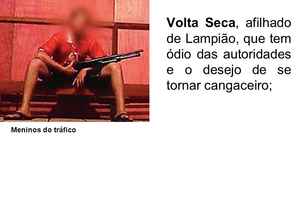 Volta Seca, afilhado de Lampião, que tem ódio das autoridades e o desejo de se tornar cangaceiro;