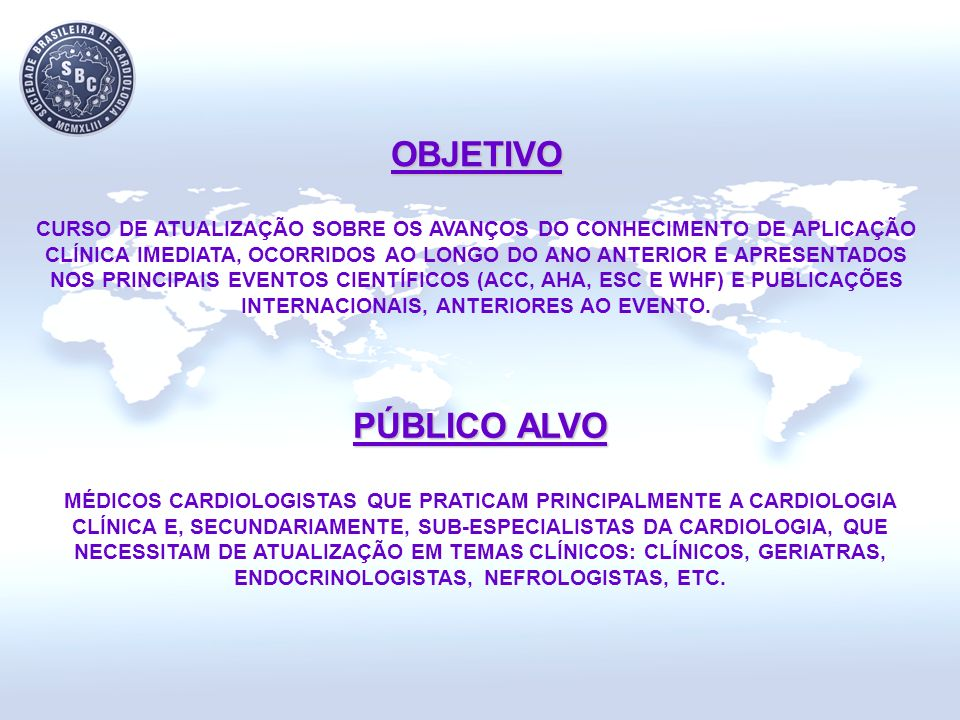 OBJETIVO CURSO DE ATUALIZAÇÃO SOBRE OS AVANÇOS DO CONHECIMENTO DE APLICAÇÃO CLÍNICA IMEDIATA, OCORRIDOS AO LONGO DO ANO ANTERIOR E APRESENTADOS NOS PRINCIPAIS EVENTOS CIENTÍFICOS (ACC, AHA, ESC E WHF) E PUBLICAÇÕES INTERNACIONAIS, ANTERIORES AO EVENTO.