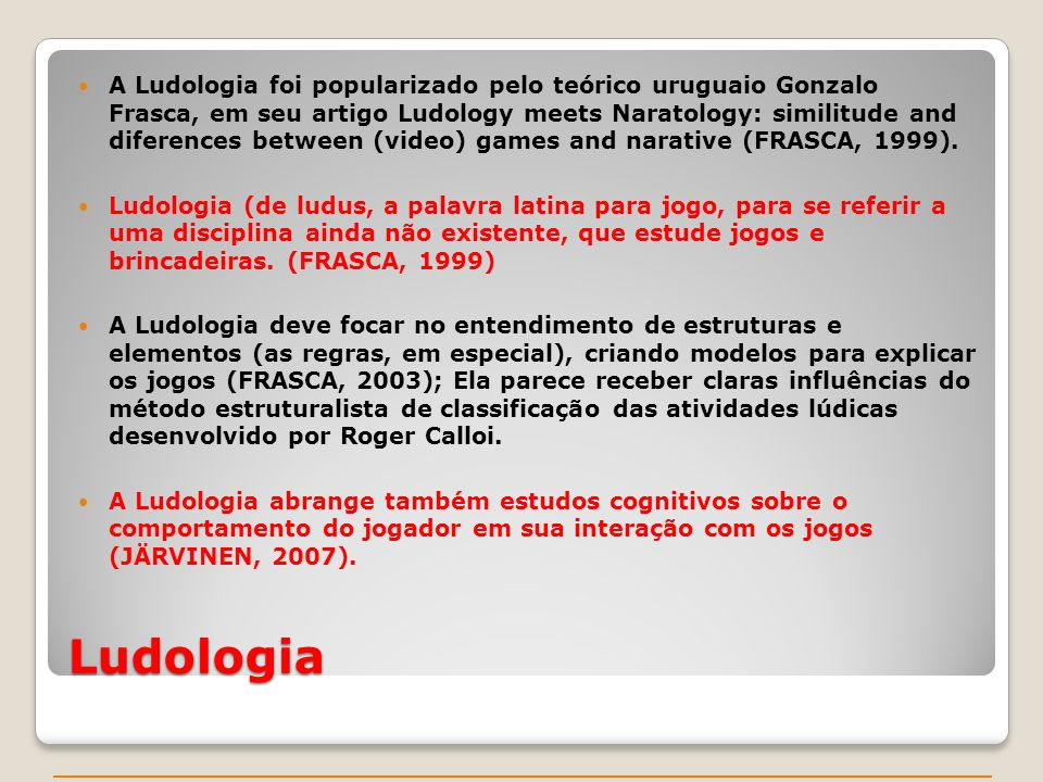 A Ludologia foi popularizado pelo teórico uruguaio Gonzalo Frasca, em seu artigo Ludology meets Naratology: similitude and diferences between (video) games and narative (FRASCA, 1999).