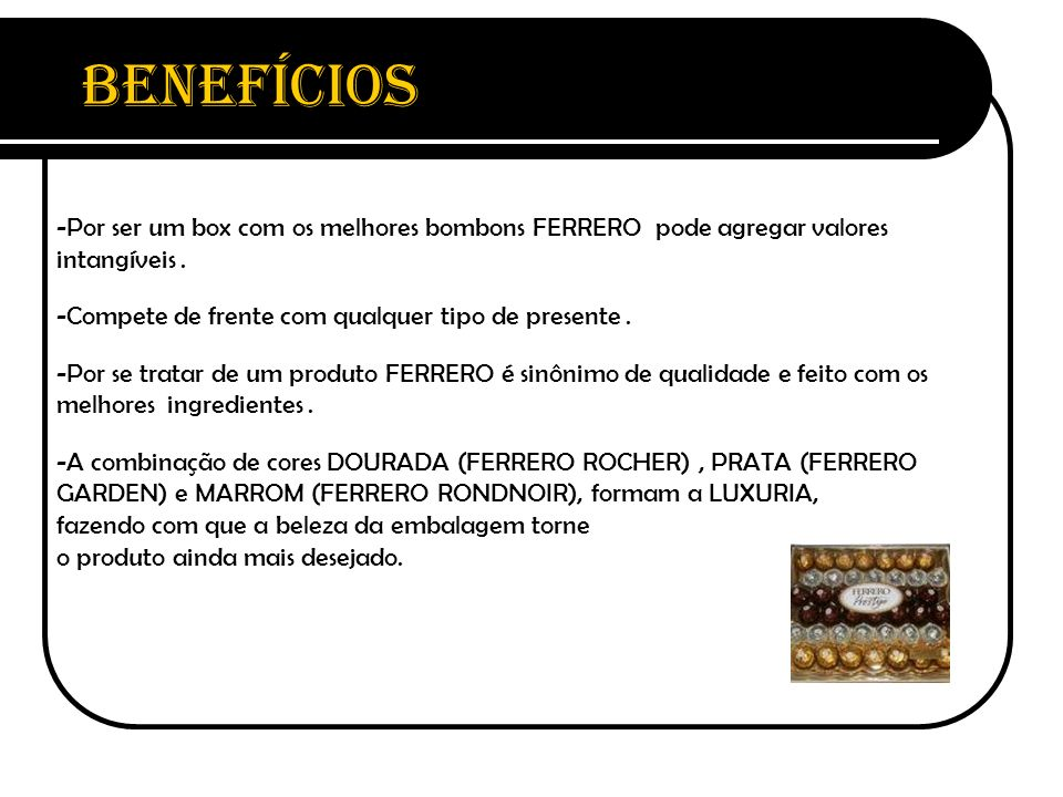 Benefícios Por ser um box com os melhores bombons FERRERO pode agregar valores intangíveis . Compete de frente com qualquer tipo de presente .