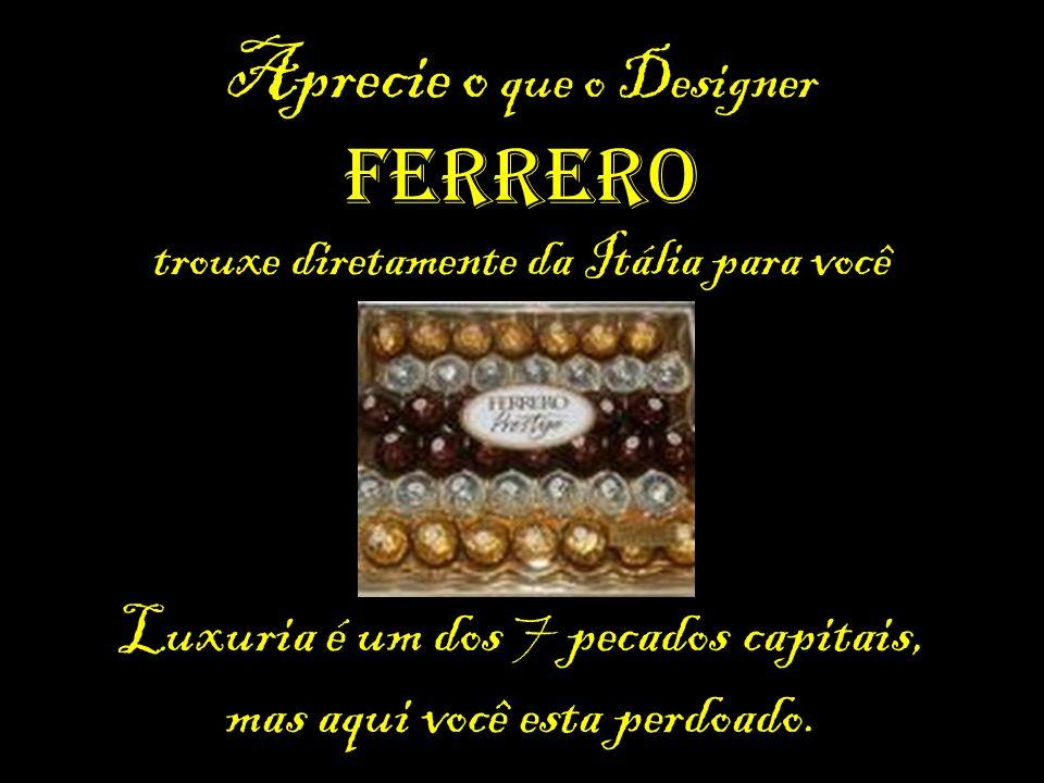Aprecie o que o Designer Ferrero trouxe diretamente da Itália para você Luxuria é um dos 7 pecados capitais, mas aqui você esta perdoado.