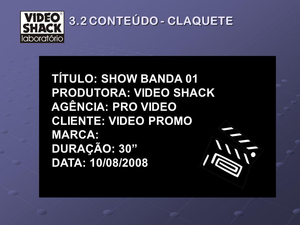 3.2 CONTEÚDO - CLAQUETE TÍTULO: SHOW BANDA 01. PRODUTORA: VIDEO SHACK. AGÊNCIA: PRO VIDEO. CLIENTE: VIDEO PROMO.