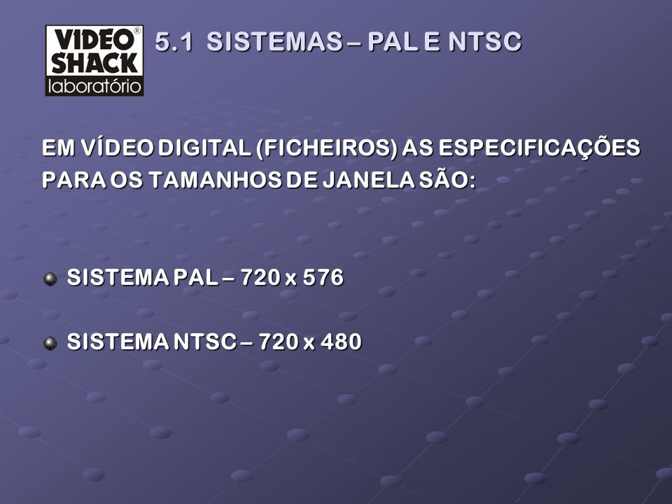 5.1 SISTEMAS – PAL E NTSC EM VÍDEO DIGITAL (FICHEIROS) AS ESPECIFICAÇÕES. PARA OS TAMANHOS DE JANELA SÃO: