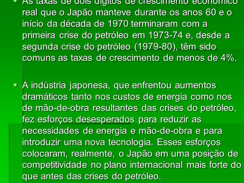 As taxas de dois dígitos de crescimento econômico real que o Japão manteve durante os anos 60 e o início da década de 1970 terminaram com a primeira crise do petróleo em 1973-74 e, desde a segunda crise do petróleo (1979-80), têm sido comuns as taxas de crescimento de menos de 4%.