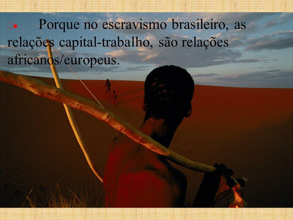 · Porque no escravismo brasileiro, as relações capital-trabalho, são relações africanos/europeus.
