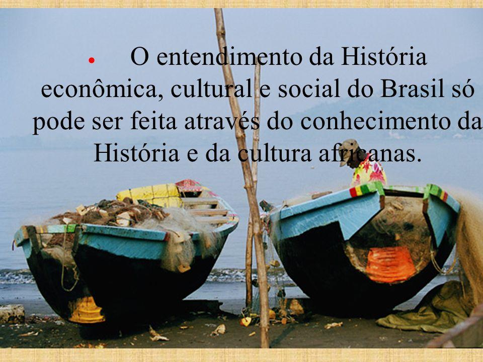 · O entendimento da História econômica, cultural e social do Brasil só pode ser feita através do conhecimento da História e da cultura africanas.